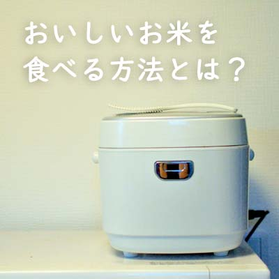 おいしいお米を食べるために気にしてほしい事